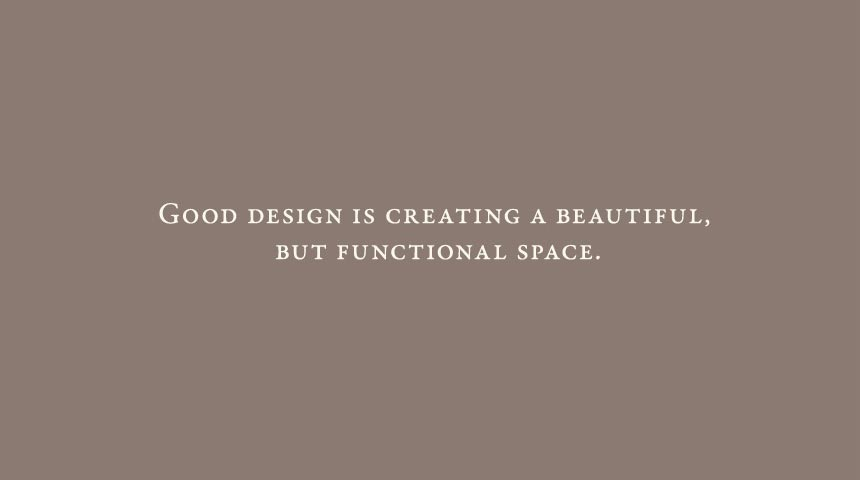 Good design is creating a beautiful, but functional space.
